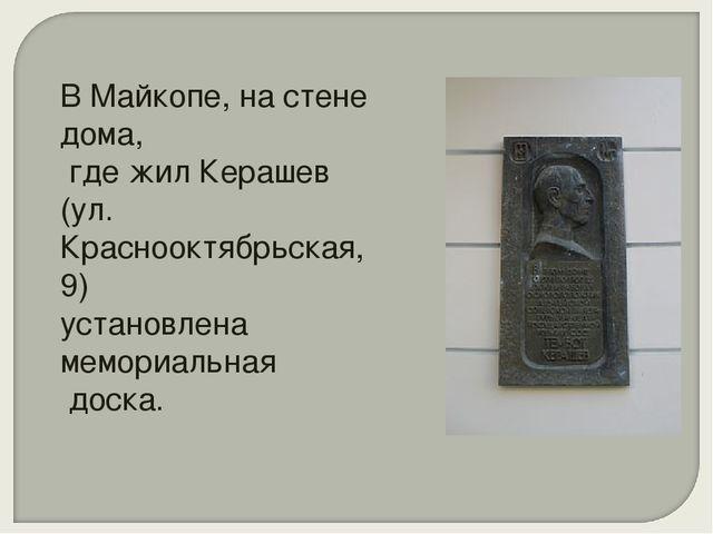 В Майкопе, на стене дома, где жил Керашев (ул. Краснооктябрьская, 9) установл...