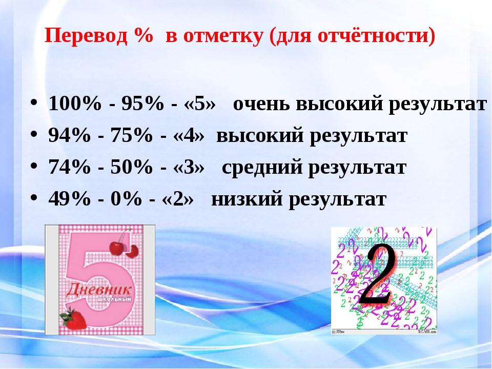 Перевод % в отметку (для отчётности) 100% - 95% - «5» очень высокий результат...