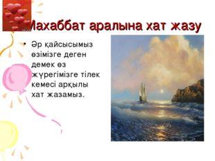 Махаббат аралына хат жазу Әр қайсысымыз өзімізге деген демек өз жүрегімізге