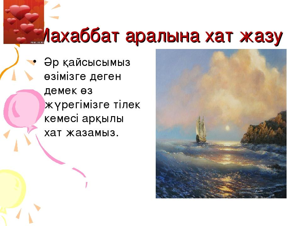 Махаббат аралына хат жазу Әр қайсысымыз өзімізге деген демек өз жүрегімізге...