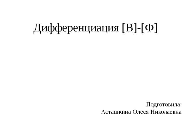 Дифференциация [В]-[Ф] Подготовила: Асташкина Олеся Николаевна
