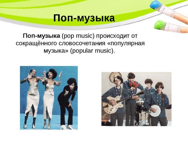 Поп-музыка Поп-музыка (pop music) происходит от сокращённого словосочетания «...