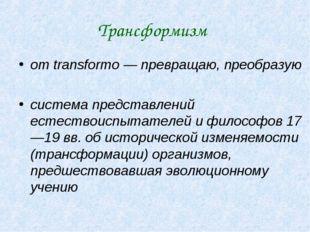 Трансформизм от transformo — превращаю, преобразую система представлений есте