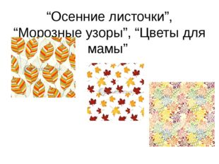 """""""Осенние листочки"""", """"Морозные узоры"""", """"Цветы для мамы"""""""