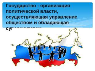 Государство - организация политической власти, осуществляющая управление обще