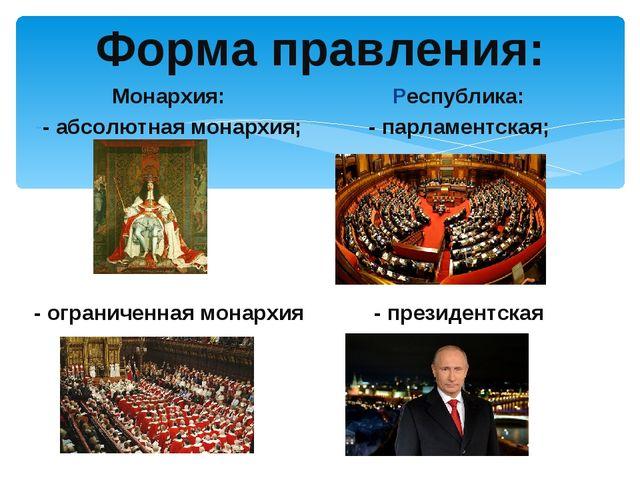 Форма правления: Монархия: - абсолютная монархия; - ограниченная монархия Рес...