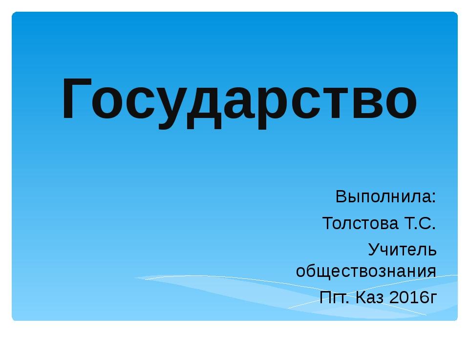 Государство Выполнила: Толстова Т.С. Учитель обществознания Пгт. Каз 2016г