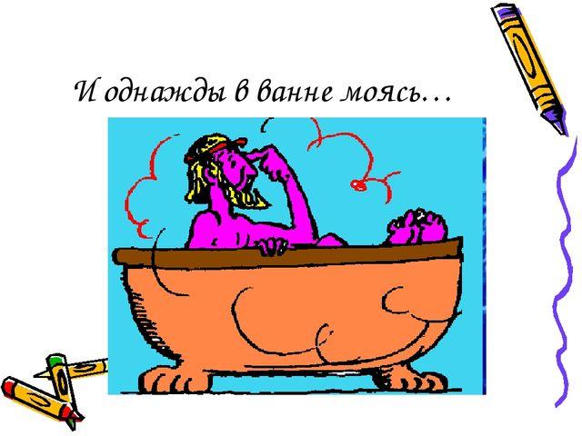 И однажды в ванне моясь…