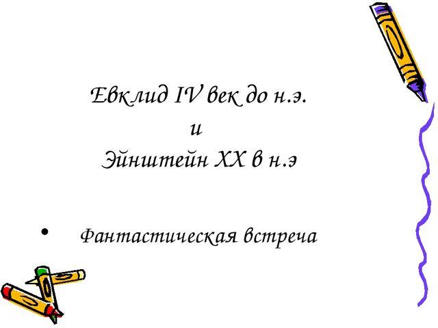 Евклид IV век до н.э. и Эйнштейн XX в н.э Фантастическая встреча