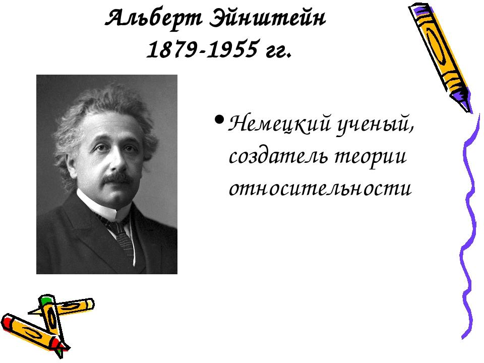 Альберт Эйнштейн 1879-1955 гг. Немецкий ученый, создатель теории относительн...