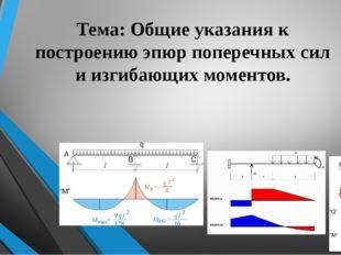 Тема: Общие указания к построению эпюр поперечных сил и изгибающих моментов.