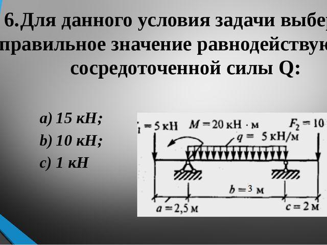 6.Для данного условия задачи выберите правильное значение равнодействующей с...