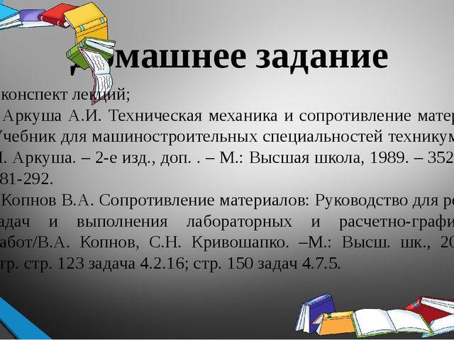 Домашнее задание  - конспект лекций; - Аркуша А.И. Техническая механика и со...