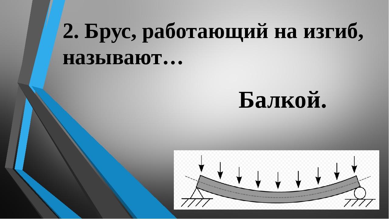 2. Брус, работающий на изгиб, называют… Балкой.
