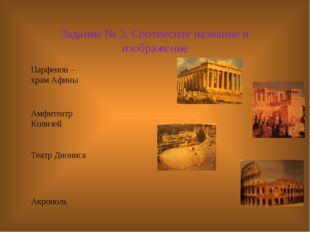 Задание № 3. Соотнесите название и изображение Парфенон – храм Афины Амфитеат
