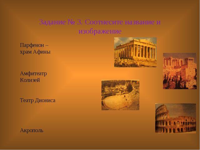 Задание № 3. Соотнесите название и изображение Парфенон – храм Афины Амфитеат...