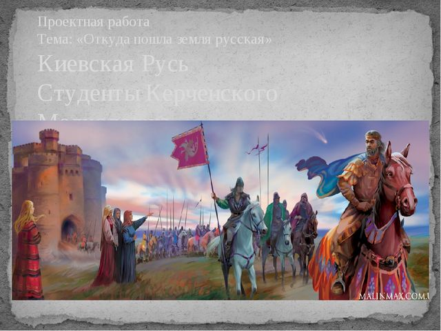 Проектная работа Тема: «Откуда пошла земля русская» Киевская Русь Студенты К...