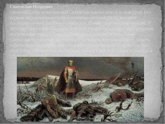 Святослав Игоревич Около 962 года возмужавший Святослав принял власть в свои...