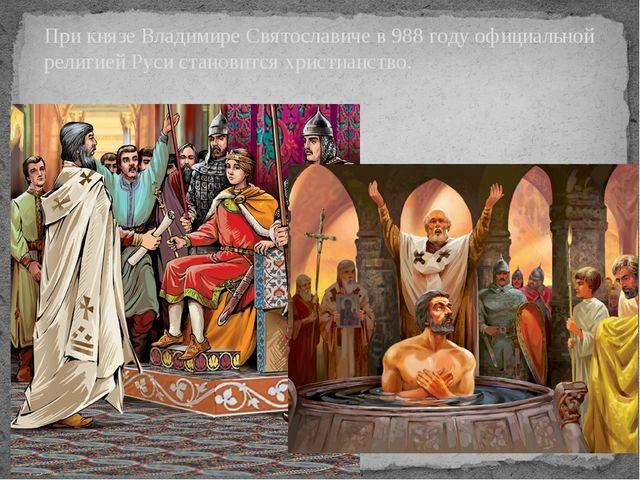 При князе Владимире Святославиче в 988 году официальной религией Руси станови...