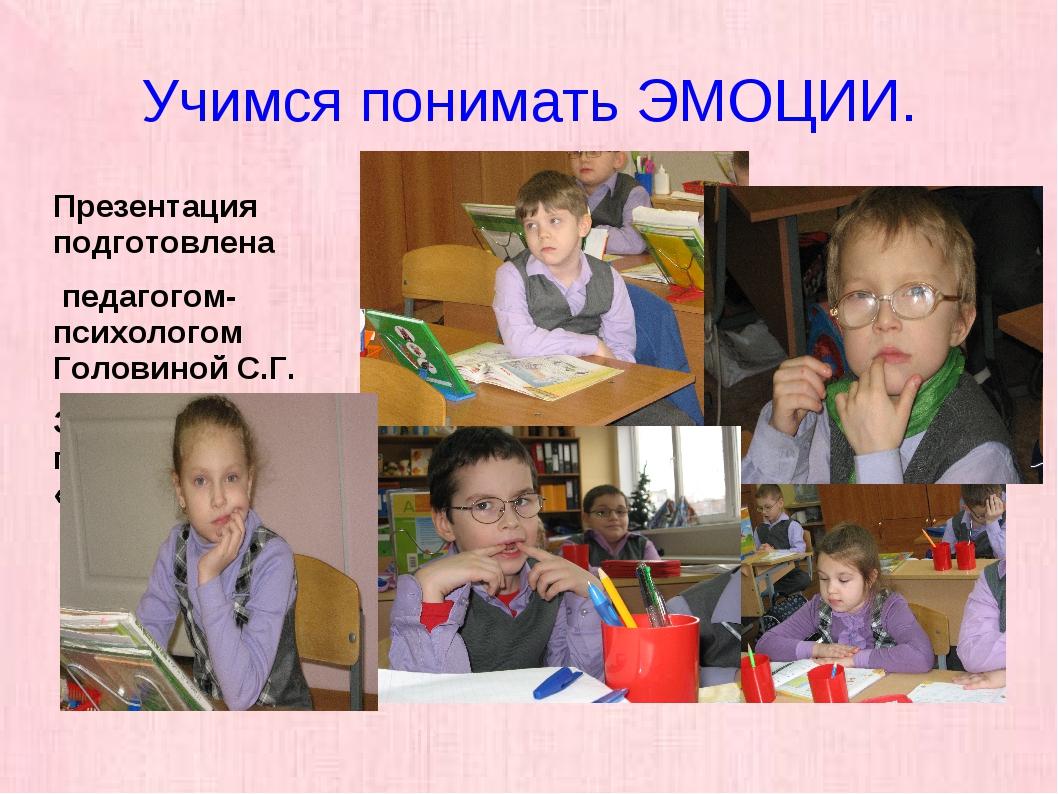 Учимся понимать ЭМОЦИИ. Презентация подготовлена педагогом-психологом Головин...