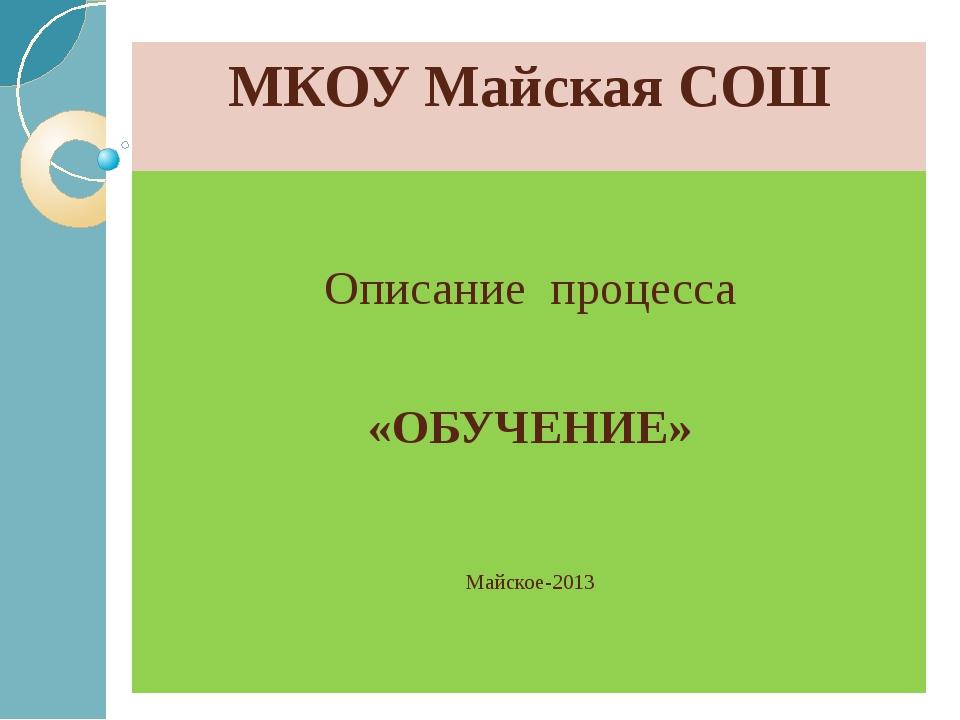 МКОУ Майская СОШ Описание процесса «ОБУЧЕНИЕ» Майское-2013