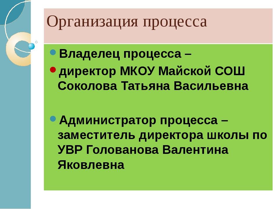 Организация процесса Владелец процесса – директор МКОУ Майской СОШ Соколова Т...