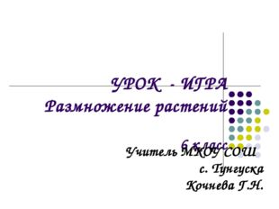 УРОК - ИГРА Размножение растений 6 класс Учитель МКОУ СОШ с. Тунгуска Кочнева