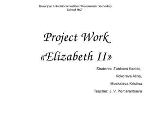 Project Work «Elizabeth II» Students: Zubkova Karina, Kokoreva Alina, Moskal