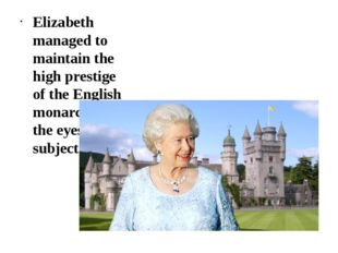 Elizabeth managed to maintain the high prestige of the English monarchy in t