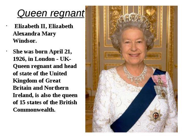 Queen regnant Elizabeth II, Elizabeth Alexandra Mary Windsor. She was born A...