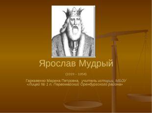 Ярослав Мудрый (1019 – 1054) Гаркавенко Марина Петровна, учитель истории, МБО