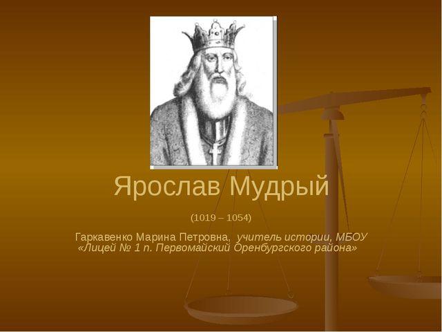 Ярослав Мудрый (1019 – 1054) Гаркавенко Марина Петровна, учитель истории, МБО...