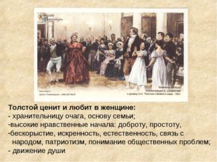 Толстой ценит и любит в женщине: - хранительницу очага, основу семьи; высокие