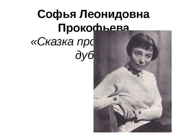 Софья Леонидовна Прокофьева «Сказка про маленький дубок»