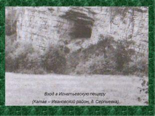 Вход в Игнатьевскую пещеру (Катав – Ивановский район, д. Серпиевка) *