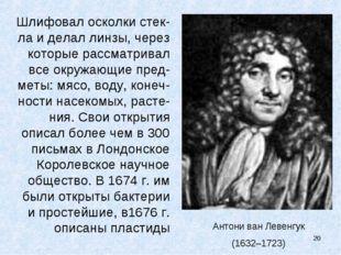 Антони ван Левенгук (1632–1723) Шлифовал осколки стек-ла и делал линзы, через