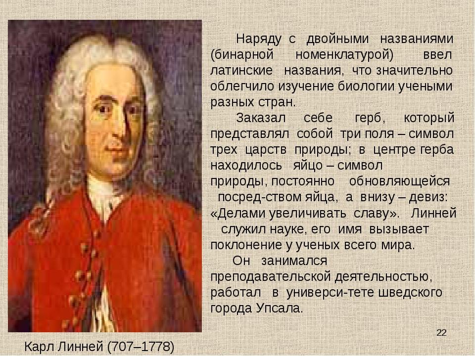 Карл Линней (707–1778) Наряду с двойными названиями (бинарной номенклатурой)...