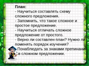 План: - Научиться составлять схему сложного предложения. - Запомнить, что так
