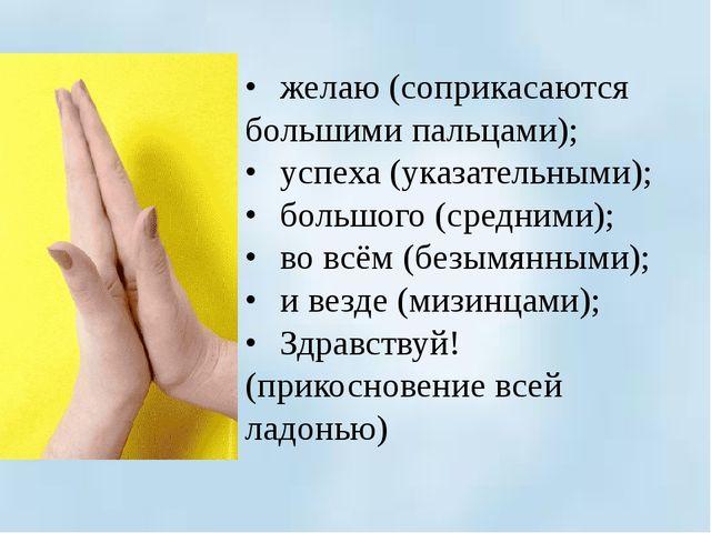 •желаю (соприкасаются большими пальцами); •успеха (указательными); •больш...