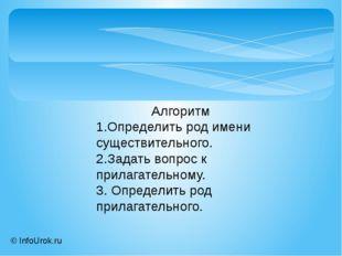 © InfoUrok.ru Алгоритм 1.Определить род имени существительного. 2.Задать вопр