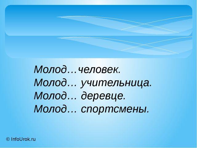 © InfoUrok.ru Молод…человек. Молод… учительница. Молод… деревце. Молод… спорт...