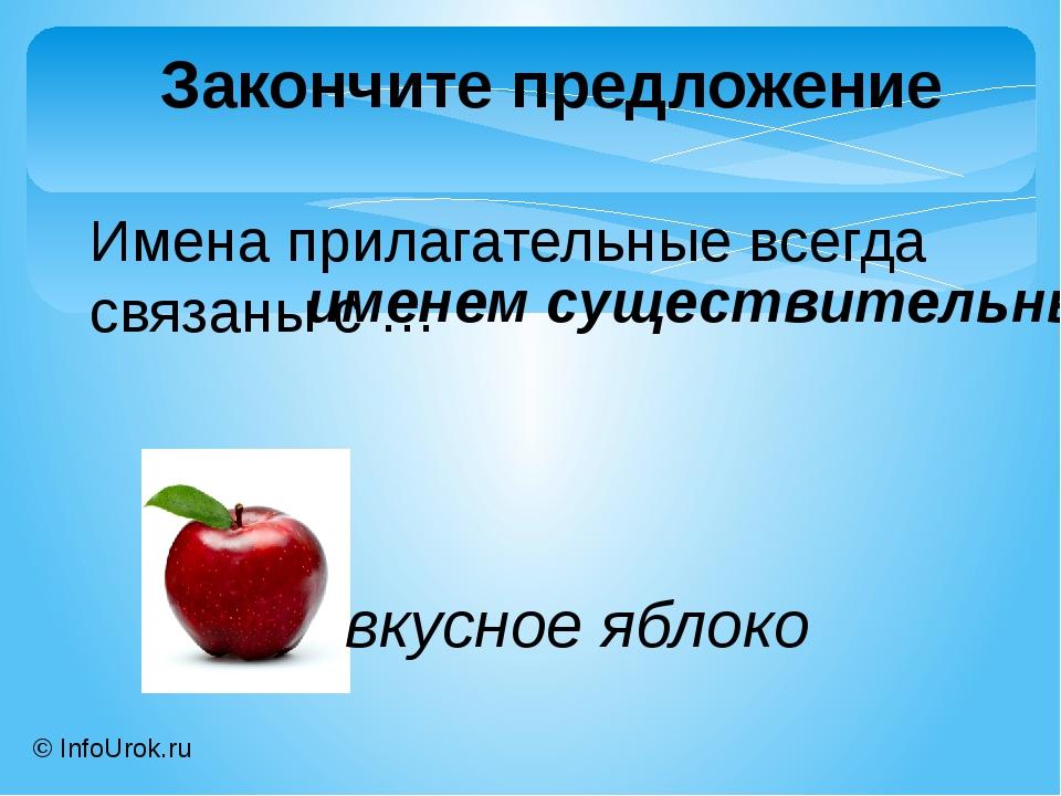 © InfoUrok.ru Имена прилагательные всегда связаны с … Закончите предложение и...