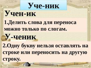 У-ченик Учен-ик Уче-ник 1.Делить слова для переноса можно только по слогам. 2