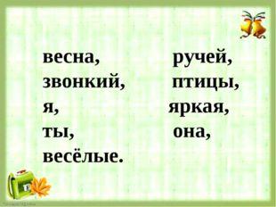 весна, ручей, звонкий, птицы, я, яркая, ты, она, весёлые.