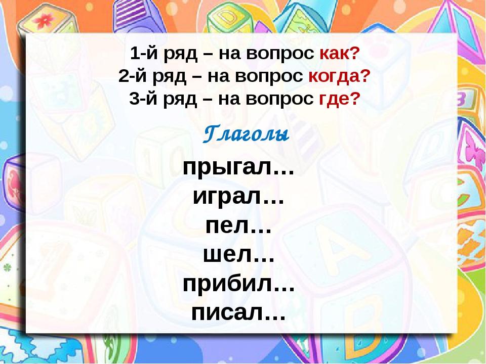 1-й ряд – на вопрос как? 2-й ряд – на вопрос когда? 3-й ряд – на вопрос где?...