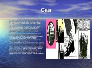 Ска Ска (англ. Ska) — музыкальный стиль, появившийся наЯмайке вконце 1950-