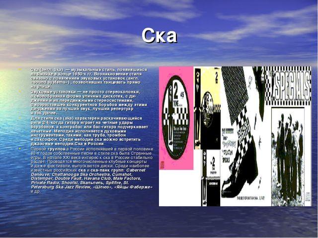 Ска Ска (англ. Ska) — музыкальный стиль, появившийся наЯмайке вконце 1950-...