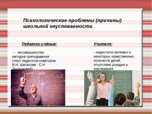 Психологические проблемы (причины) школьной неуспеваемости Педагоги-учёные: -