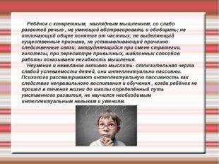 Ребёнок с конкретным, наглядным мышлением; со слабо развитой речью , не умею