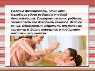 Полезно фиксировать, отмечать малейшие удачи ребёнка в учебной деятельности.